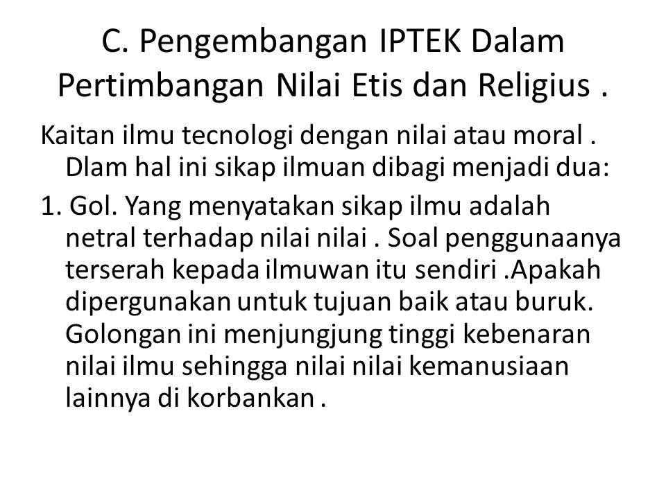 C. Pengembangan IPTEK Dalam Pertimbangan Nilai Etis dan Religius. Kaitan ilmu tecnologi dengan nilai atau moral. Dlam hal ini sikap ilmuan dibagi menj