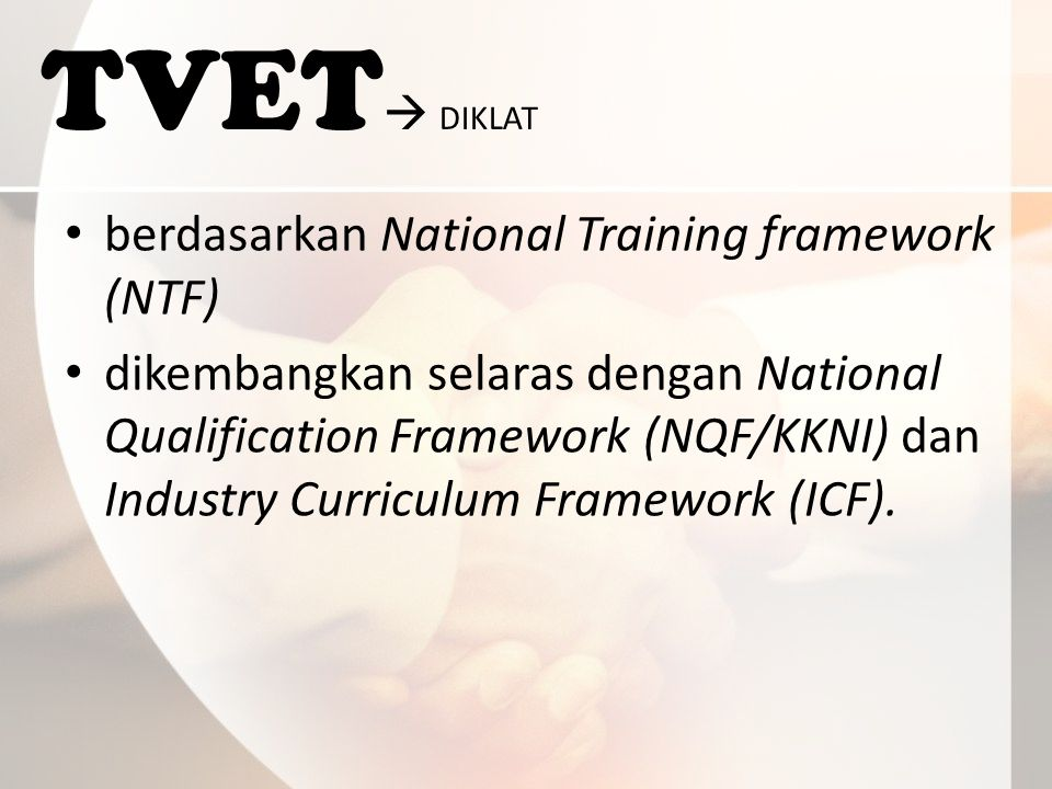 TVET  DIKLAT berdasarkan National Training framework (NTF) dikembangkan selaras dengan National Qualification Framework (NQF/KKNI) dan Industry Curriculum Framework (ICF).