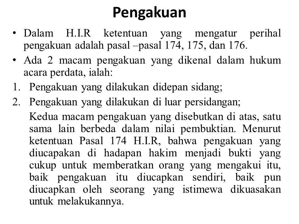 Pengakuan Dalam H.I.R ketentuan yang mengatur perihal pengakuan adalah pasal –pasal 174, 175, dan 176. Ada 2 macam pengakuan yang dikenal dalam hukum