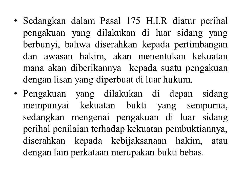 Sedangkan dalam Pasal 175 H.I.R diatur perihal pengakuan yang dilakukan di luar sidang yang berbunyi, bahwa diserahkan kepada pertimbangan dan awasan hakim, akan menentukan kekuatan mana akan diberikannya kepada suatu pengakuan dengan lisan yang diperbuat di luar hukum.