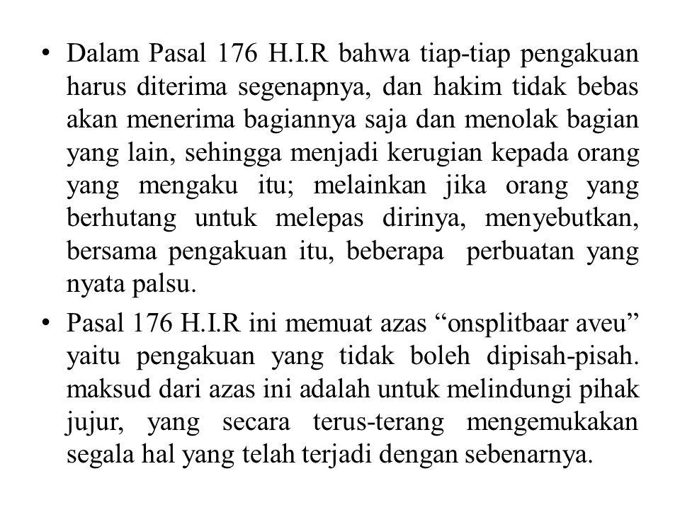 Dalam Pasal 176 H.I.R bahwa tiap-tiap pengakuan harus diterima segenapnya, dan hakim tidak bebas akan menerima bagiannya saja dan menolak bagian yang