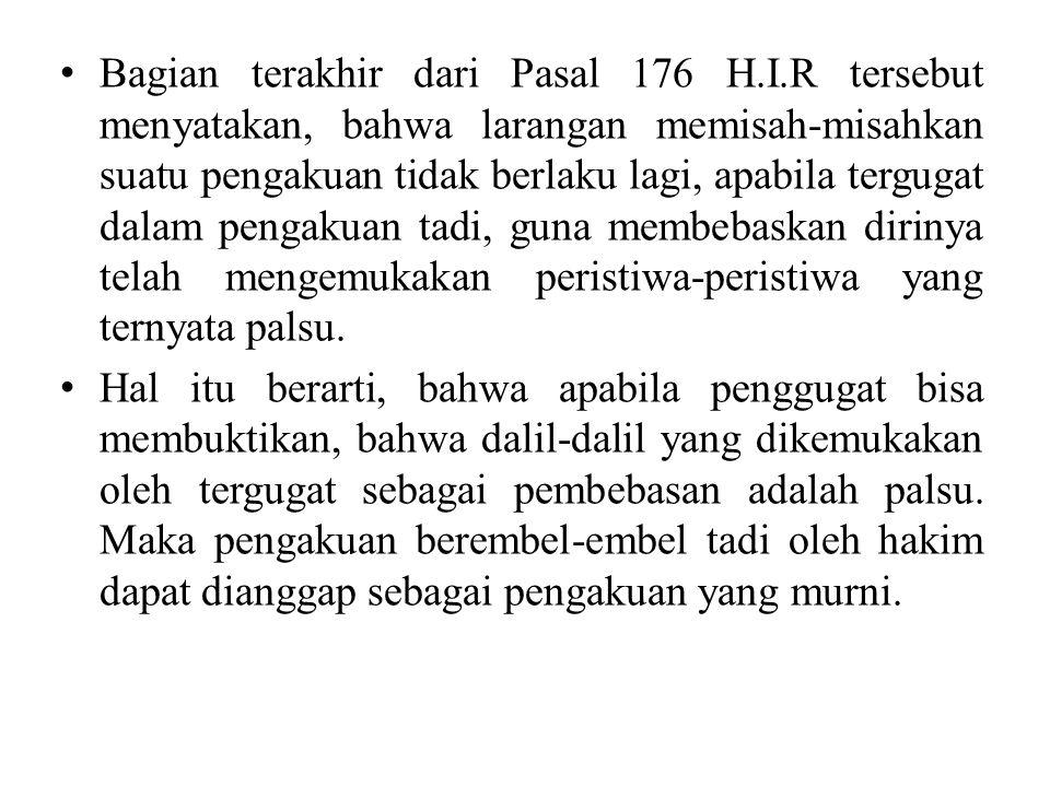 Bagian terakhir dari Pasal 176 H.I.R tersebut menyatakan, bahwa larangan memisah-misahkan suatu pengakuan tidak berlaku lagi, apabila tergugat dalam pengakuan tadi, guna membebaskan dirinya telah mengemukakan peristiwa-peristiwa yang ternyata palsu.