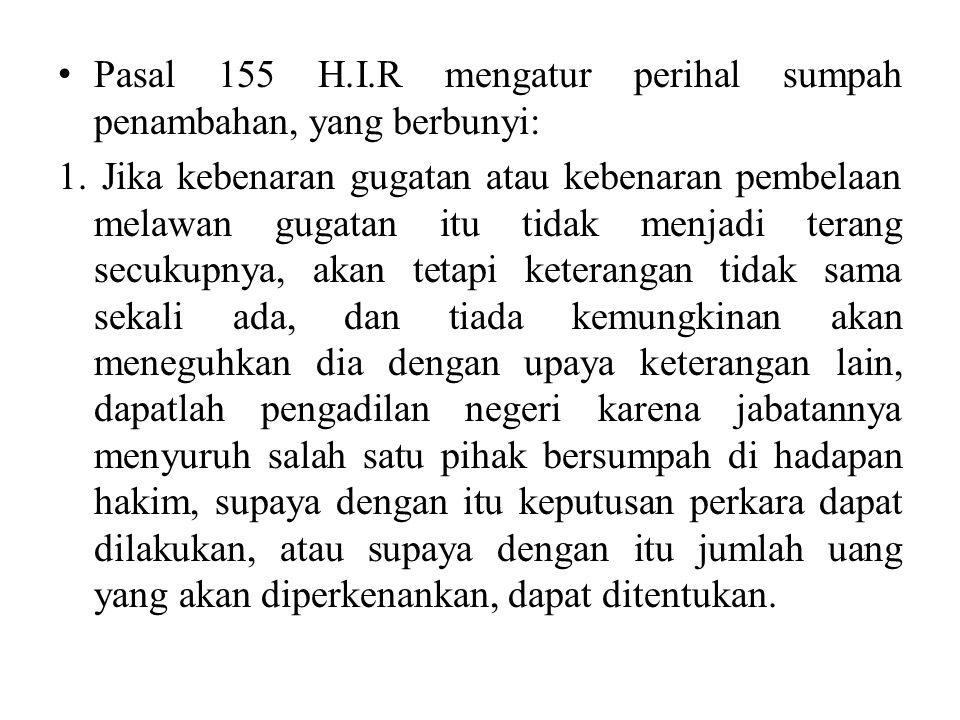 Pasal 155 H.I.R mengatur perihal sumpah penambahan, yang berbunyi: 1. Jika kebenaran gugatan atau kebenaran pembelaan melawan gugatan itu tidak menjad