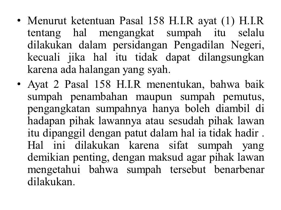 Menurut ketentuan Pasal 158 H.I.R ayat (1) H.I.R tentang hal mengangkat sumpah itu selalu dilakukan dalam persidangan Pengadilan Negeri, kecuali jika hal itu tidak dapat dilangsungkan karena ada halangan yang syah.