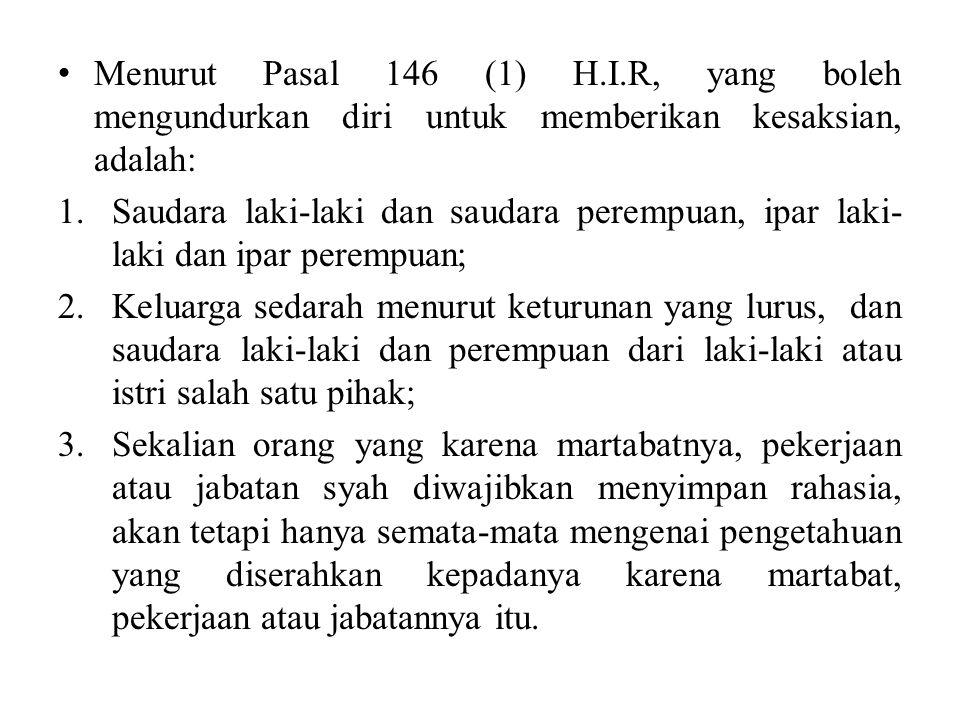 Menurut Pasal 146 (1) H.I.R, yang boleh mengundurkan diri untuk memberikan kesaksian, adalah: 1.Saudara laki-laki dan saudara perempuan, ipar laki- laki dan ipar perempuan; 2.Keluarga sedarah menurut keturunan yang lurus, dan saudara laki-laki dan perempuan dari laki-laki atau istri salah satu pihak; 3.Sekalian orang yang karena martabatnya, pekerjaan atau jabatan syah diwajibkan menyimpan rahasia, akan tetapi hanya semata-mata mengenai pengetahuan yang diserahkan kepadanya karena martabat, pekerjaan atau jabatannya itu.
