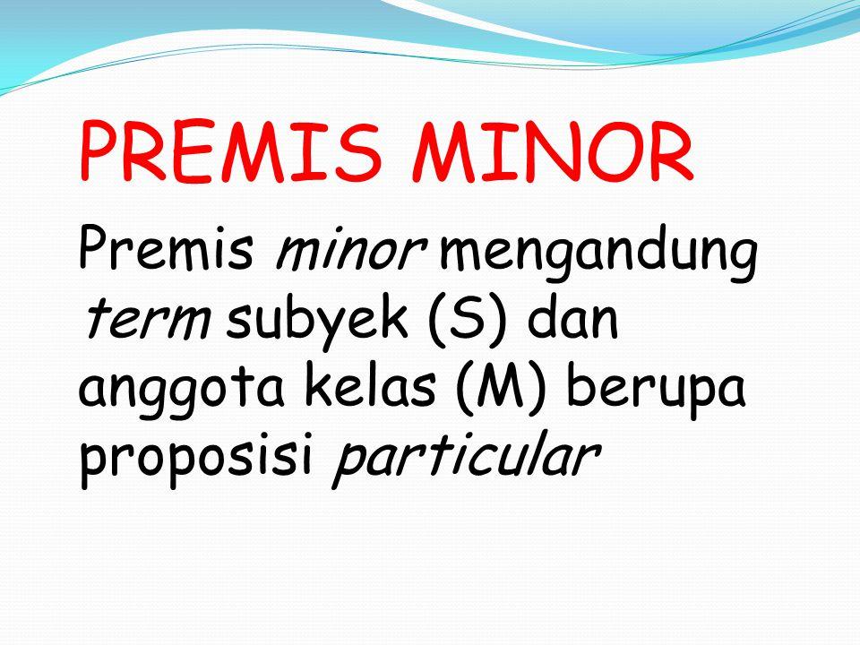 PRESMIS KETIGA Premis ketiga adalah konklusi yang diturunkan dari premis mayor (MP) dengan bantuan premis minor (SM) Konklusinya adalah SP, karena M (terminus medius, term tengah) adalah term yang tidak boleh muncul dalam konklusi