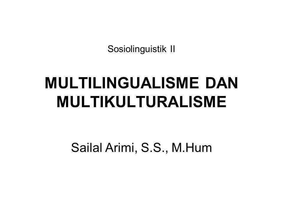 Sosiolinguistik II MULTILINGUALISME DAN MULTIKULTURALISME Sailal Arimi, S.S., M.Hum