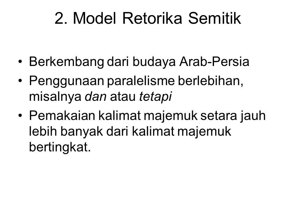 2. Model Retorika Semitik Berkembang dari budaya Arab-Persia Penggunaan paralelisme berlebihan, misalnya dan atau tetapi Pemakaian kalimat majemuk set