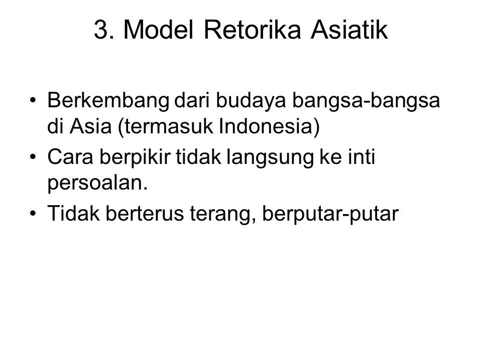 3. Model Retorika Asiatik Berkembang dari budaya bangsa-bangsa di Asia (termasuk Indonesia) Cara berpikir tidak langsung ke inti persoalan. Tidak bert