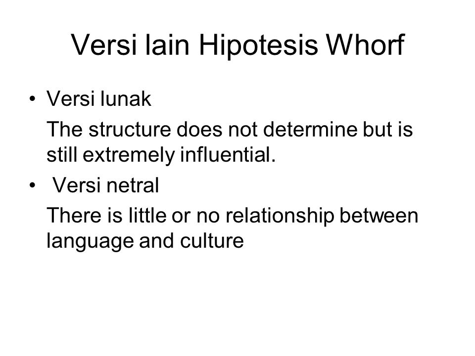 Versi lain Hipotesis Whorf Versi lunak The structure does not determine but is still extremely influential. Versi netral There is little or no relatio