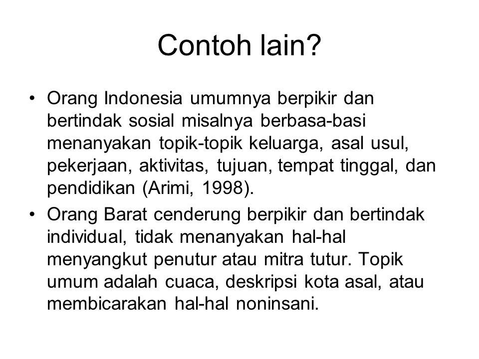 Contoh lain? Orang Indonesia umumnya berpikir dan bertindak sosial misalnya berbasa-basi menanyakan topik-topik keluarga, asal usul, pekerjaan, aktivi