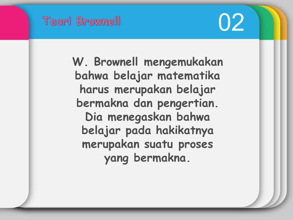 02 W. Brownell mengemukakan bahwa belajar matematika harus merupakan belajar bermakna dan pengertian. Dia menegaskan bahwa belajar pada hakikatnya mer