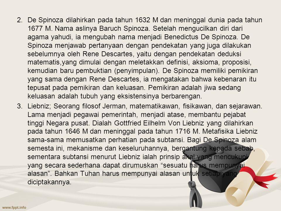 2.De Spinoza dilahirkan pada tahun 1632 M dan meninggal dunia pada tahun 1677 M. Nama aslinya Baruch Spinoza. Setelah mengucilkan diri dari agama yahu