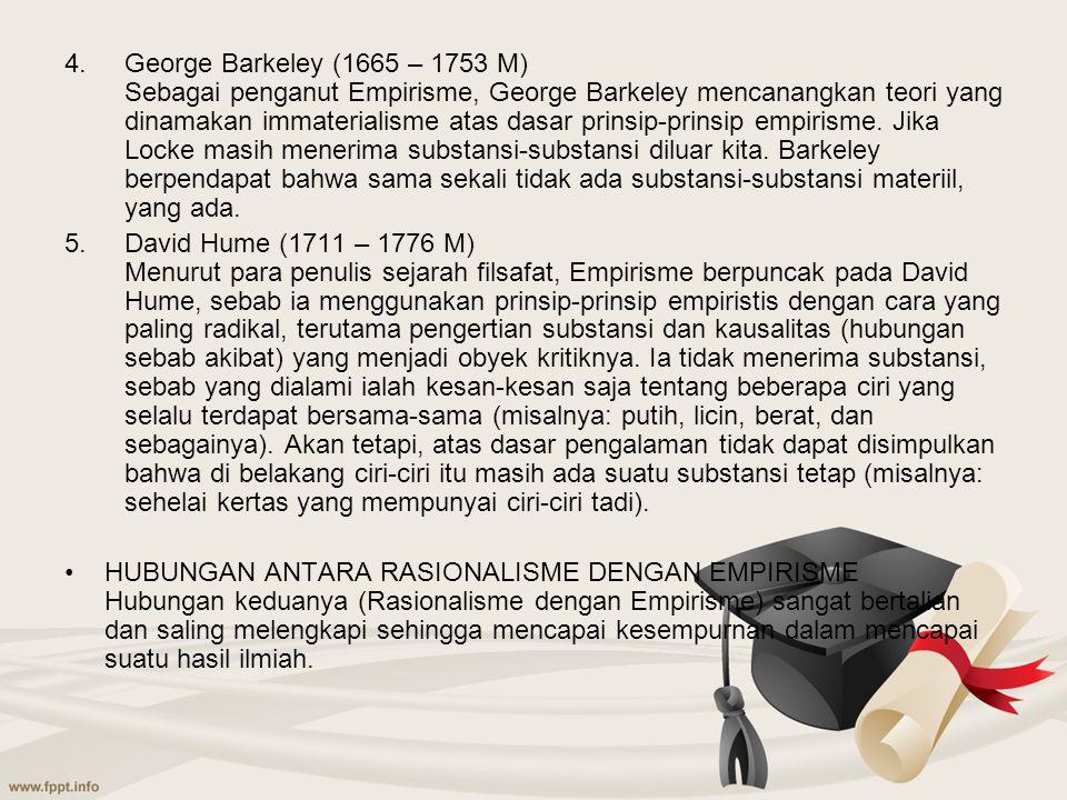 4.George Barkeley (1665 – 1753 M) Sebagai penganut Empirisme, George Barkeley mencanangkan teori yang dinamakan immaterialisme atas dasar prinsip-prin