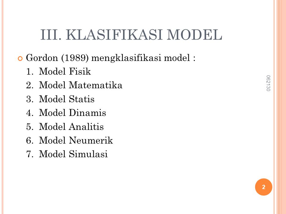 III. KLASIFIKASI MODEL Gordon (1989) mengklasifikasi model : 1. Model Fisik 2. Model Matematika 3. Model Statis 4. Model Dinamis 5. Model Analitis 6.