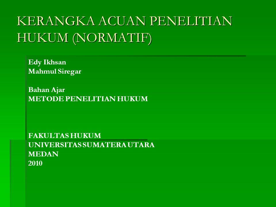 KERANGKA ACUAN PENELITIAN HUKUM (NORMATIF) Edy Ikhsan Mahmul Siregar Bahan Ajar METODE PENELITIAN HUKUM FAKULTAS HUKUM UNIVERSITAS SUMATERA UTARA MEDA