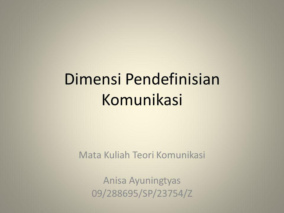 Dimensi Pendefinisian Komunikasi Mata Kuliah Teori Komunikasi Anisa Ayuningtyas 09/288695/SP/23754/Z