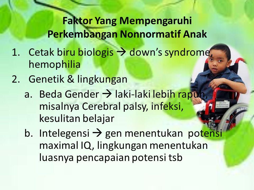 Faktor Yang Mempengaruhi Perkembangan Nonnormatif Anak 1.Cetak biru biologis  down's syndrome, hemophilia 2.Genetik & lingkungan a.Beda Gender  laki