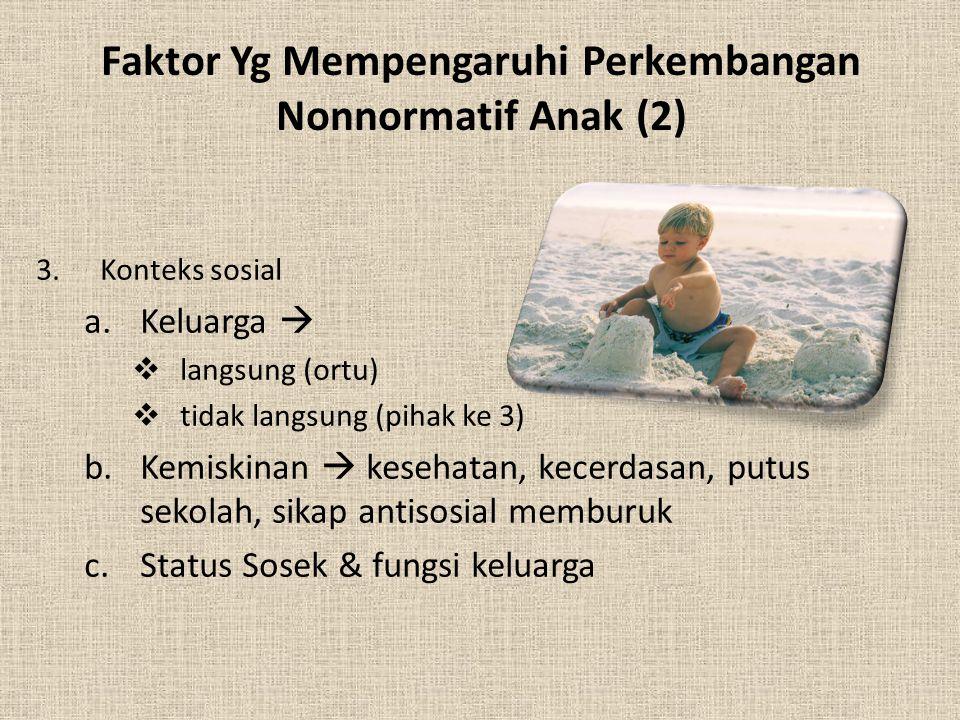 Faktor Yg Mempengaruhi Perkembangan Nonnormatif Anak (2) 3.Konteks sosial a.Keluarga   langsung (ortu)  tidak langsung (pihak ke 3) b.Kemiskinan 