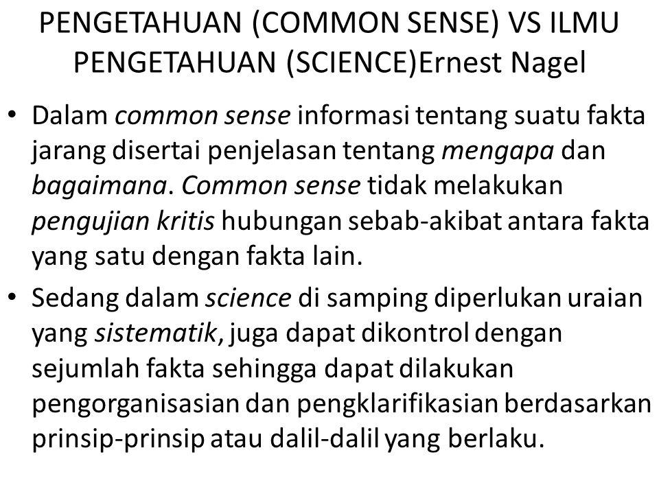PENGETAHUAN (COMMON SENSE) VS ILMU PENGETAHUAN (SCIENCE)Ernest Nagel Dalam common sense informasi tentang suatu fakta jarang disertai penjelasan tentang mengapa dan bagaimana.