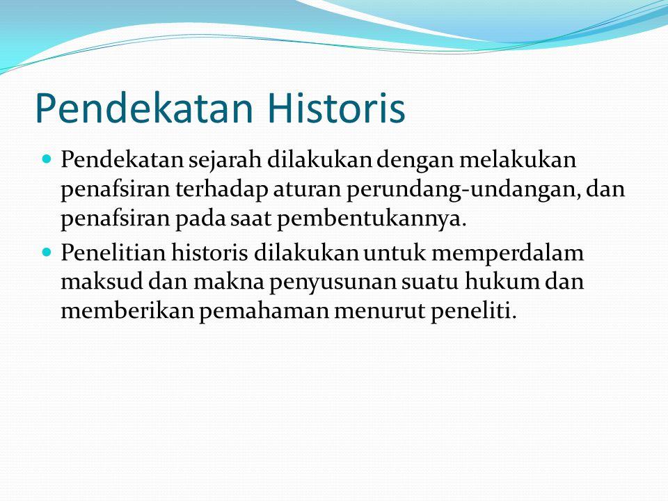 Pendekatan Historis Pendekatan sejarah dilakukan dengan melakukan penafsiran terhadap aturan perundang-undangan, dan penafsiran pada saat pembentukannya.