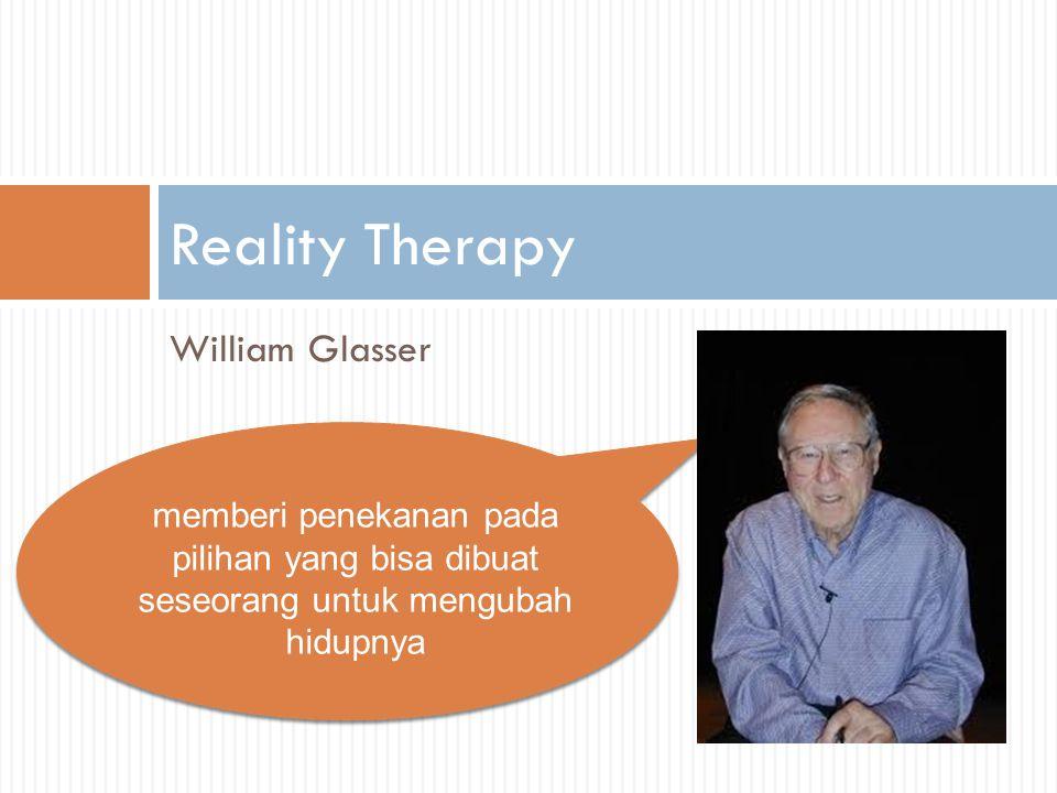 William Glasser Reality Therapy memberi penekanan pada pilihan yang bisa dibuat seseorang untuk mengubah hidupnya