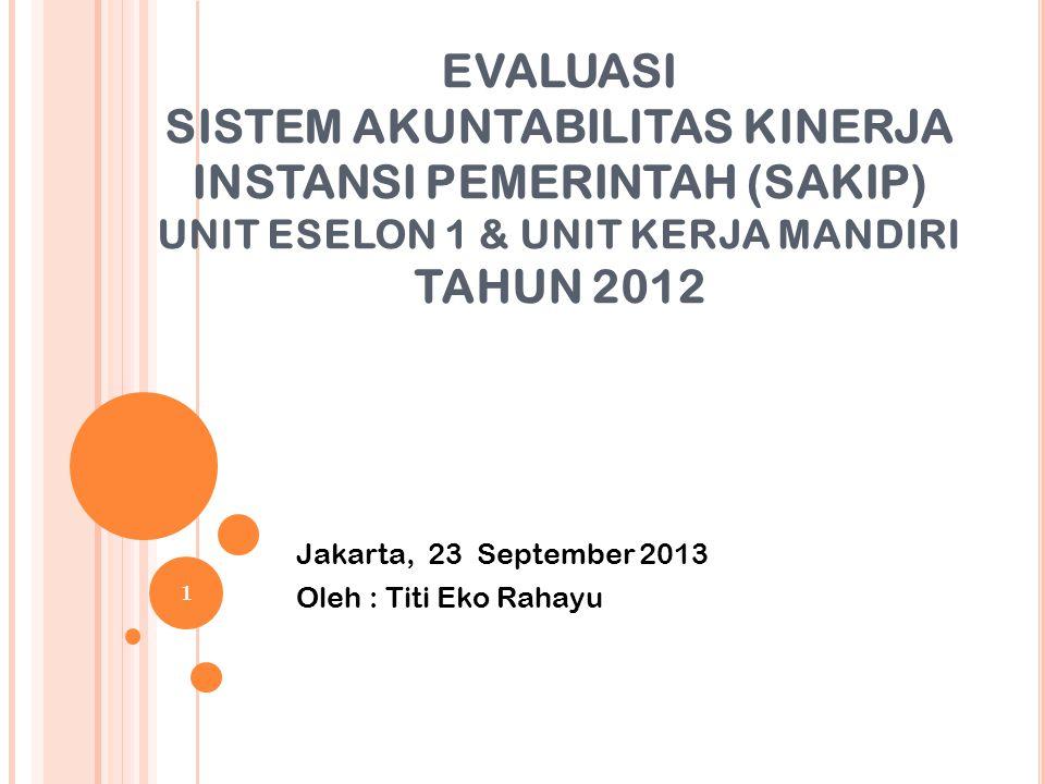 EVALUASI SISTEM AKUNTABILITAS KINERJA INSTANSI PEMERINTAH (SAKIP) UNIT ESELON 1 & UNIT KERJA MANDIRI TAHUN 2012 Jakarta, 23 September 2013 Oleh : Titi