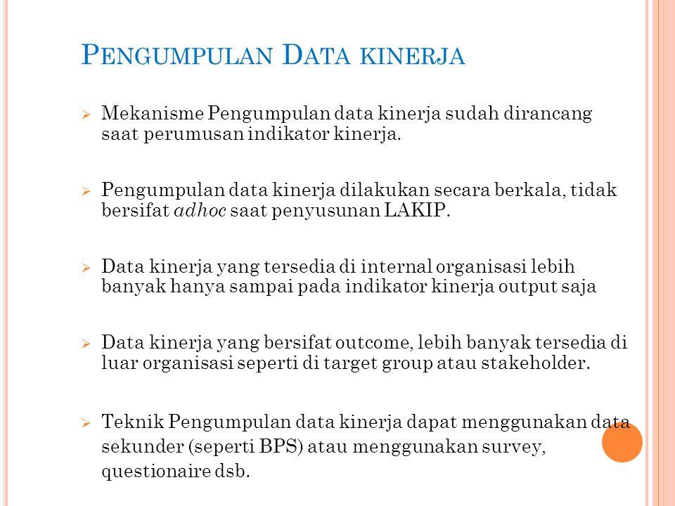 P ENGUMPULAN D ATA KINERJA  Mekanisme Pengumpulan data kinerja sudah dirancang saat perumusan indikator kinerja.  Pengumpulan data kinerja dilakukan