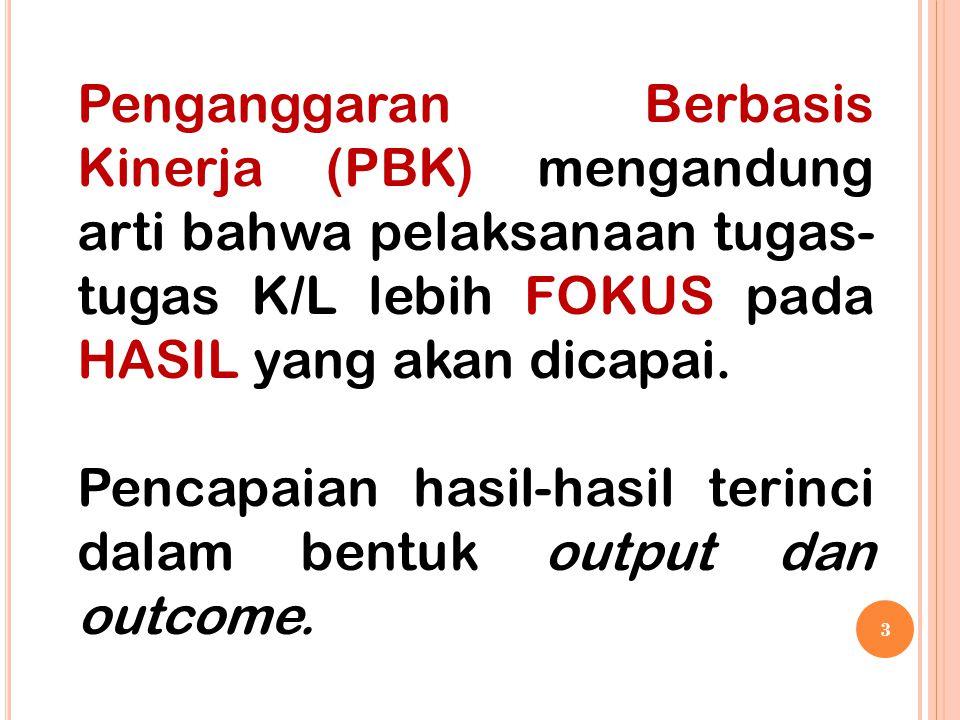 3 Penganggaran Berbasis Kinerja (PBK) mengandung arti bahwa pelaksanaan tugas- tugas K/L lebih FOKUS pada HASIL yang akan dicapai. Pencapaian hasil-ha