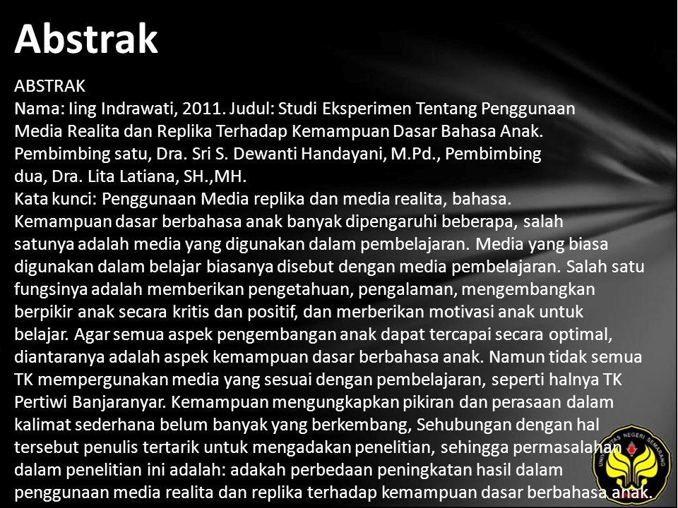 Abstrak ABSTRAK Nama: Iing Indrawati, 2011. Judul: Studi Eksperimen Tentang Penggunaan Media Realita dan Replika Terhadap Kemampuan Dasar Bahasa Anak.