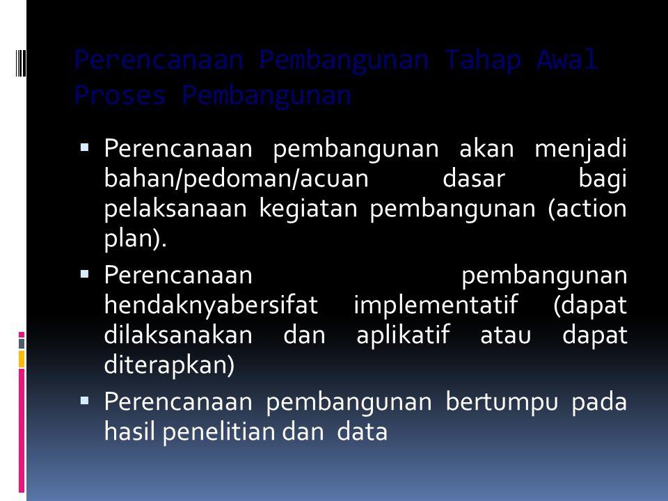 Perencanaan Pembangunan Tahap Awal Proses Pembangunan  Perencanaan pembangunan akan menjadi bahan/pedoman/acuan dasar bagi pelaksanaan kegiatan pemba