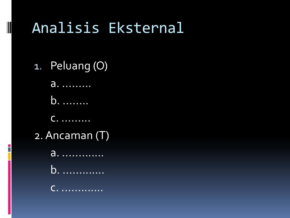 Analisis Eksternal 1. Peluang (O) a.......... b......... c.......... 2. Ancaman (T) a.............. b.............. c..............