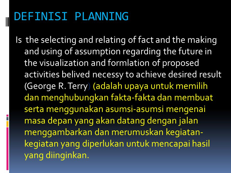 DEFINISI PLANNING Is the selecting and relating of fact and the making and using of assumption regarding the future in the visualization and formlation of proposed activities belived necessy to achieve desired result (George R.