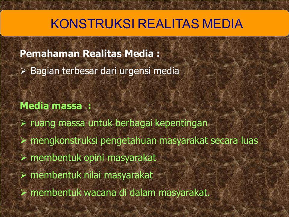 KONSTRUKSI REALITAS MEDIA Pemahaman Realitas Media :  Bagian terbesar dari urgensi media Media massa :  ruang massa untuk berbagai kepentingan  mengkonstruksi pengetahuan masyarakat secara luas  membentuk opini masyarakat  membentuk nilai masyarakat  membentuk wacana di dalam masyarakat.