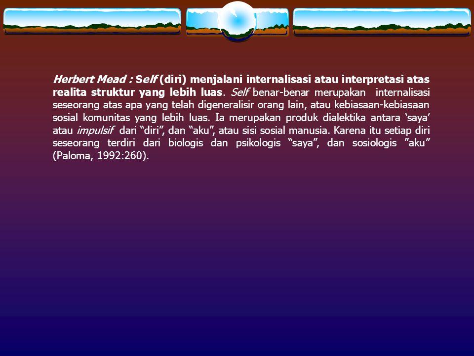 Herbert Mead : Self (diri) menjalani internalisasi atau interpretasi atas realita struktur yang lebih luas.