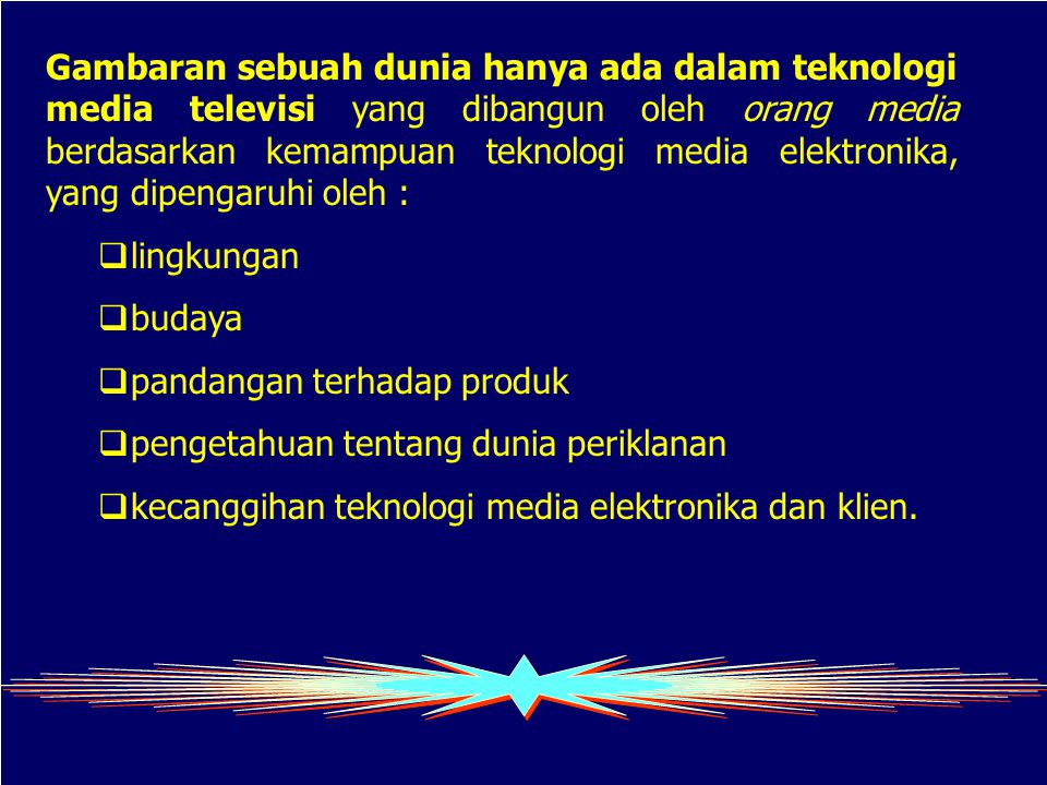 Gambaran sebuah dunia hanya ada dalam teknologi media televisi yang dibangun oleh orang media berdasarkan kemampuan teknologi media elektronika, yang dipengaruhi oleh :  lingkungan  budaya  pandangan terhadap produk  pengetahuan tentang dunia periklanan  kecanggihan teknologi media elektronika dan klien.