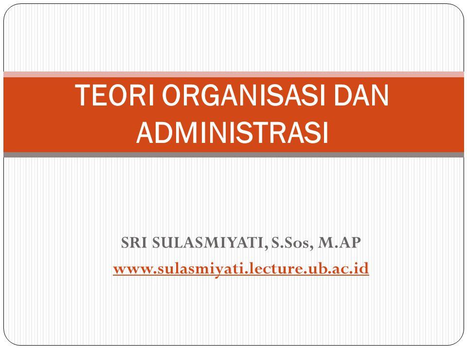 SRI SULASMIYATI, S.Sos, M.AP www.sulasmiyati.lecture.ub.ac.id TEORI ORGANISASI DAN ADMINISTRASI
