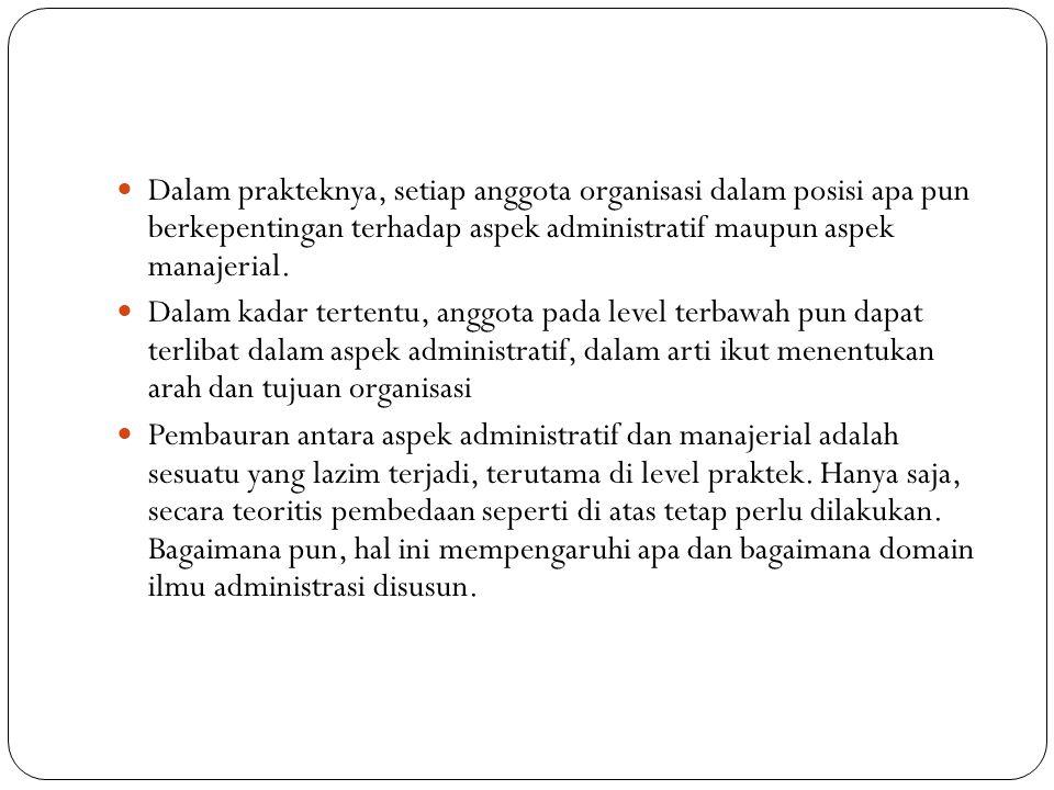 Dalam prakteknya, setiap anggota organisasi dalam posisi apa pun berkepentingan terhadap aspek administratif maupun aspek manajerial.