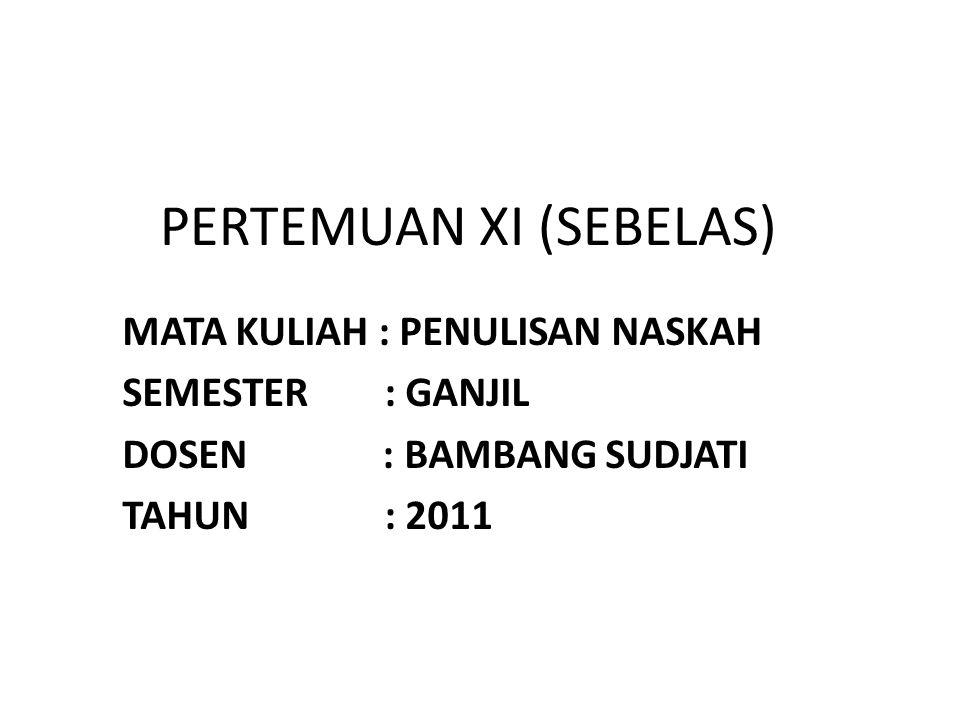 PERTEMUAN XI (SEBELAS) MATA KULIAH : PENULISAN NASKAH SEMESTER : GANJIL DOSEN : BAMBANG SUDJATI TAHUN : 2011