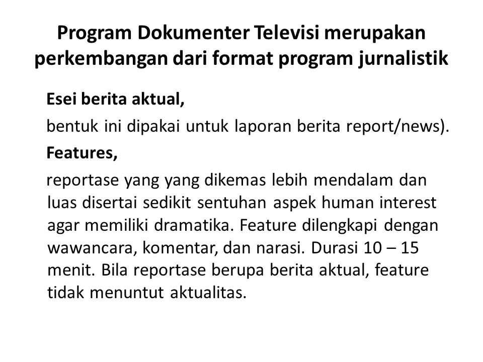 Program Dokumenter Televisi merupakan perkembangan dari format program jurnalistik Esei berita aktual, bentuk ini dipakai untuk laporan berita report/