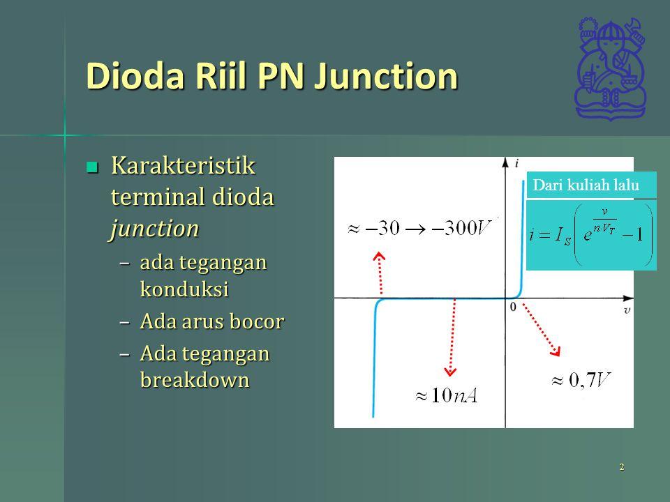 Dioda Riil PN Junction Karakteristik terminal dioda junction Karakteristik terminal dioda junction –ada tegangan konduksi –Ada arus bocor –Ada tegangan breakdown 2 Dari kuliah lalu