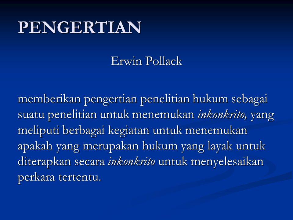 PENGERTIAN Erwin Pollack memberikan pengertian penelitian hukum sebagai suatu penelitian untuk menemukan inkonkrito, yang meliputi berbagai kegiatan untuk menemukan apakah yang merupakan hukum yang layak untuk diterapkan secara inkonkrito untuk menyelesaikan perkara tertentu.