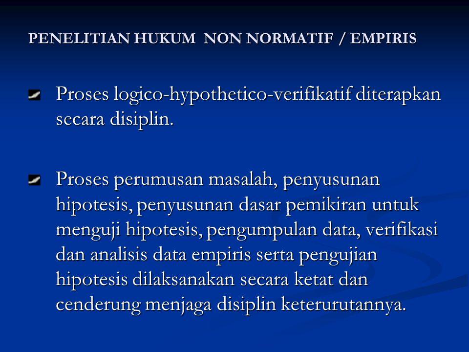 PENELITIAN HUKUM NON NORMATIF / EMPIRIS Proses logico-hypothetico-verifikatif diterapkan secara disiplin.