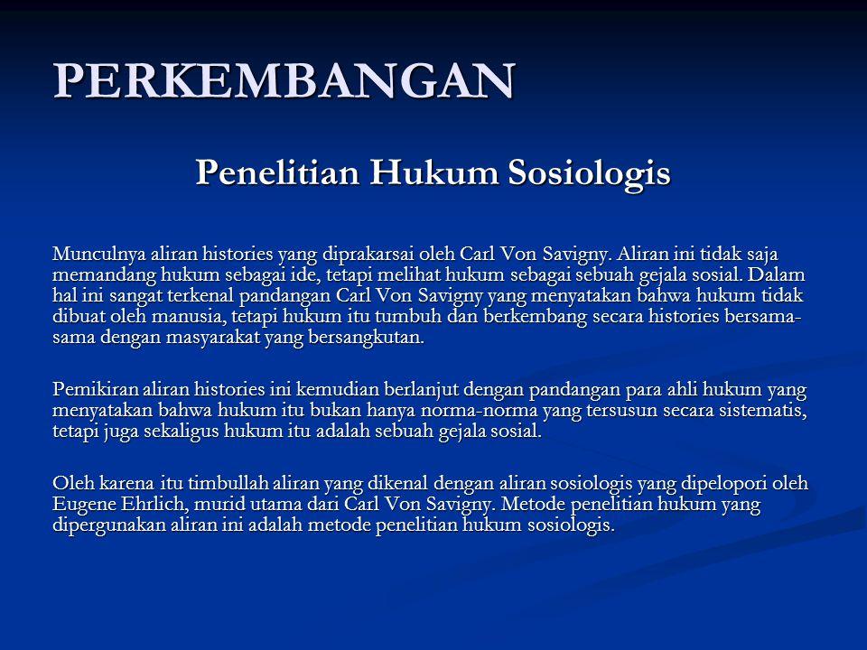 PERKEMBANGAN Penelitian Hukum Sosiologis Munculnya aliran histories yang diprakarsai oleh Carl Von Savigny.
