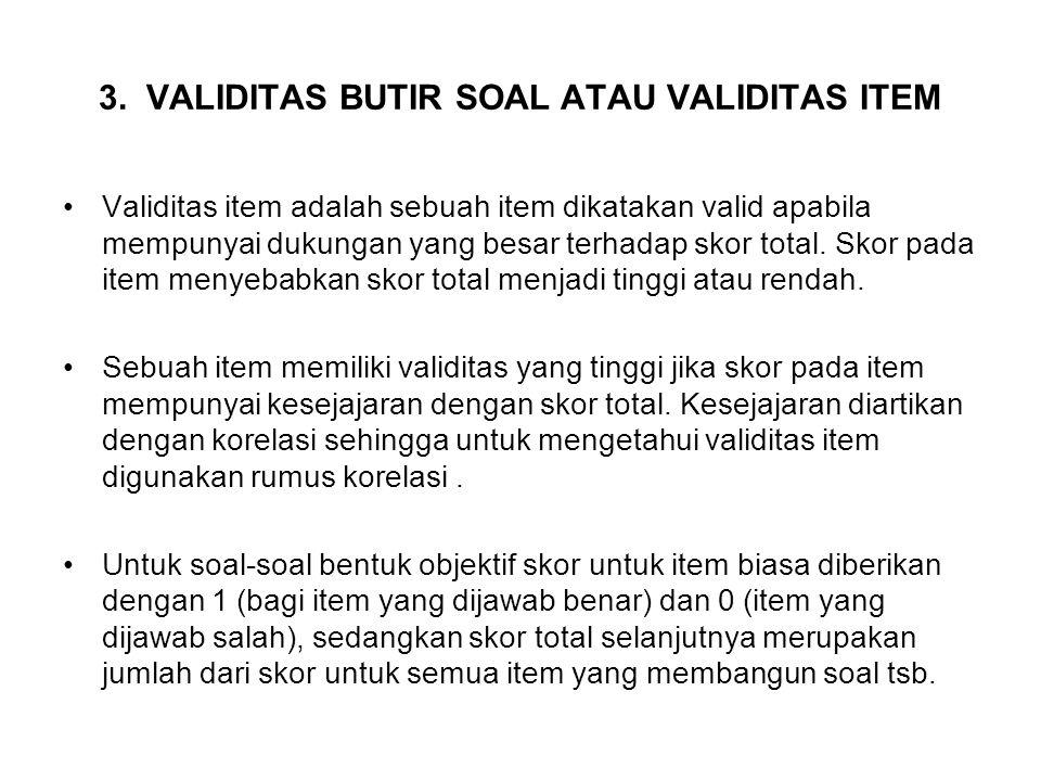 3. VALIDITAS BUTIR SOAL ATAU VALIDITAS ITEM Validitas item adalah sebuah item dikatakan valid apabila mempunyai dukungan yang besar terhadap skor tota
