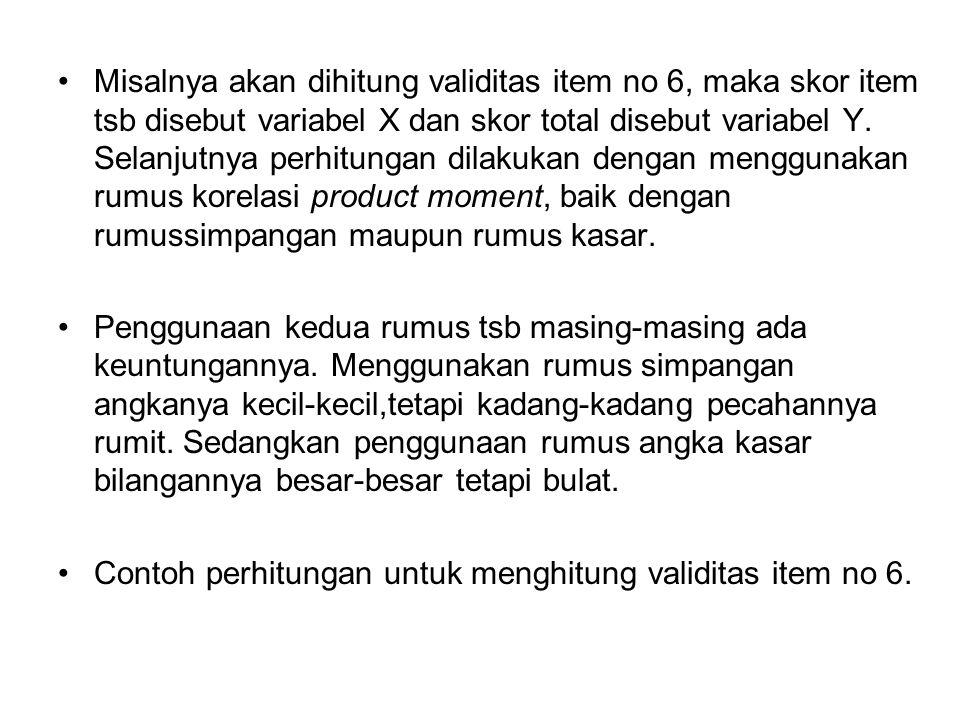 Misalnya akan dihitung validitas item no 6, maka skor item tsb disebut variabel X dan skor total disebut variabel Y.