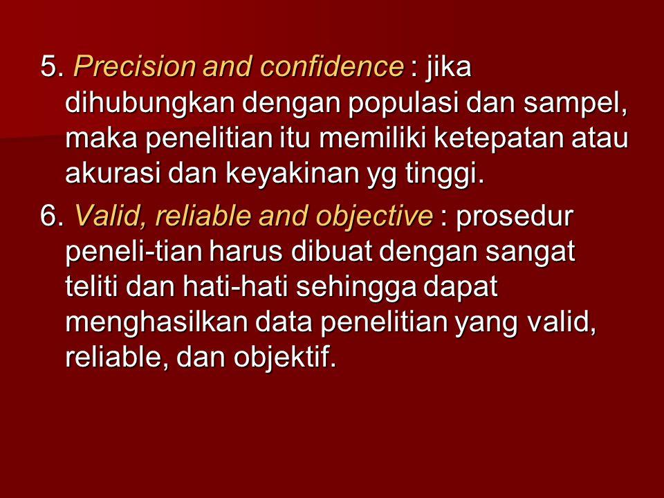 5. Precision and confidence : jika dihubungkan dengan populasi dan sampel, maka penelitian itu memiliki ketepatan atau akurasi dan keyakinan yg tinggi