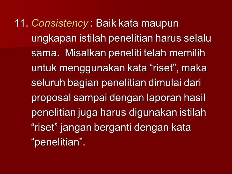 11. Consistency : Baik kata maupun ungkapan istilah penelitian harus selalu ungkapan istilah penelitian harus selalu sama. Misalkan peneliti telah mem