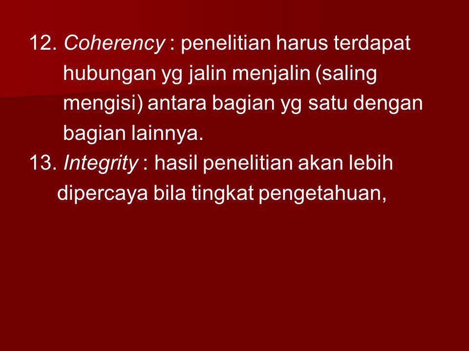12. Coherency : penelitian harus terdapat hubungan yg jalin menjalin (saling mengisi) antara bagian yg satu dengan bagian lainnya. 13. Integrity : has