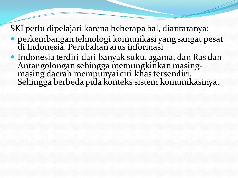 SKI perlu dipelajari karena beberapa hal, diantaranya: perkembangan tehnologi komunikasi yang sangat pesat di Indonesia. Perubahan arus informasi Indo